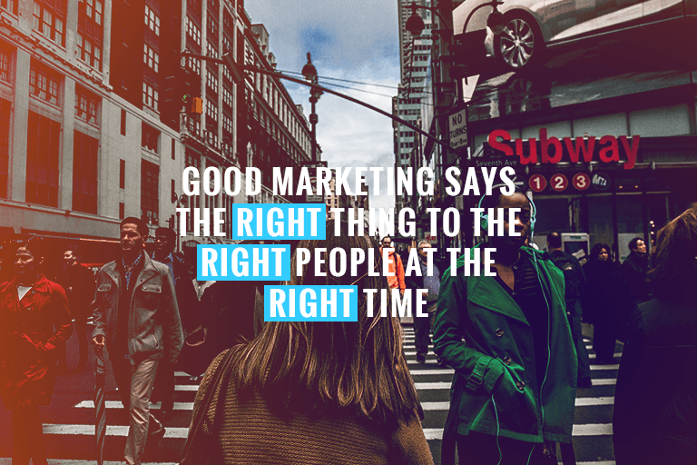 good marketing says the right thing to the right people at the right time
